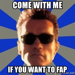 Terminator 2 - come with me if you want to fap