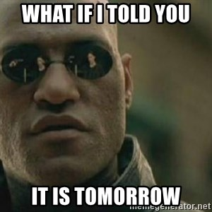 Scumbag Morpheus - What If I told you It is tomorrow