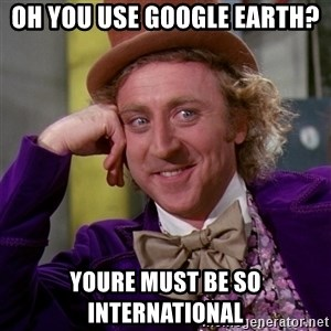 Willy Wonka - oh you use google earth? youre must be so international