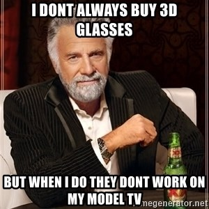 The Most Interesting Man In The World - i dont always buy 3d glasses but when i do they dont work on my model tv