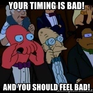 Zoidberg - Your timing is bad! And you should feel bad!
