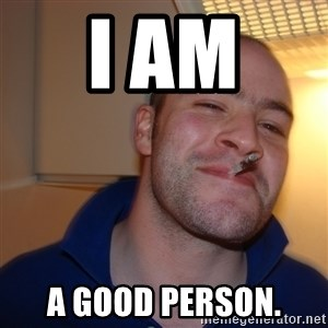Good Guy Greg - i am  a good person.