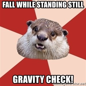 Fresh Meat Otter - Fall While Standing Still GRAVITY CHECK!