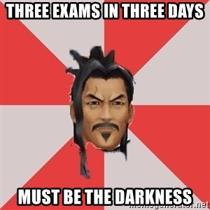 Eraqus Knows Best - Three exams in three days Must be the darkness