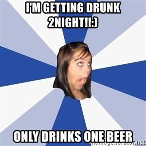 Annoying Facebook Girl - I'm getting drunk 2night!!:) Only drinks one beer