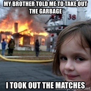 Disaster Girl - my brother told me to take out the garbage i took out the matches