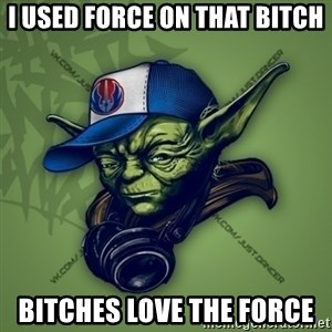 Street Yoda - i used force on that bitch bitches love the force