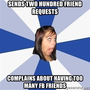 Annoying Facebook Girl - sends two hundred friend requests complains about having too many fb friends