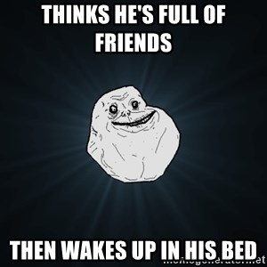 Forever Alone - THINKS HE'S FULL OF FRIENDS THEN WAKES UP IN HIS BED