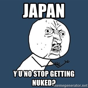Y U No - japan y u no stop getting nuked?