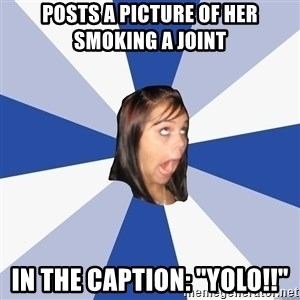"""Annoying Facebook Girl - posts a picture of her smoking a joint in the caption: """"yolo!!"""""""