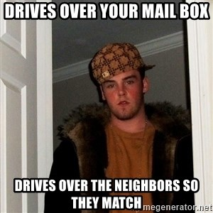 Scumbag Steve - drives over your mail box drives over the neighbors so they match
