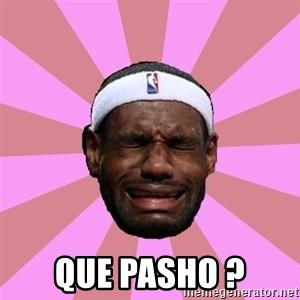 LeBron James - que pasho ?