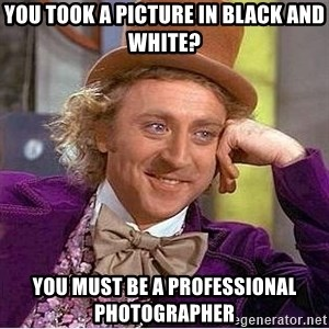 Willy Wonka - You took a picture in black and white? you must be a professional photographer