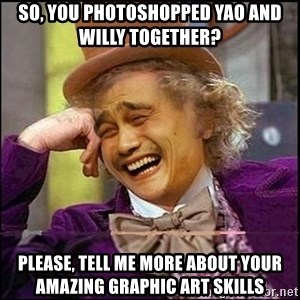 yaowonkaxd - so, you photoshopped yao and willy together? please, tell me more about your amazing graphic art skills