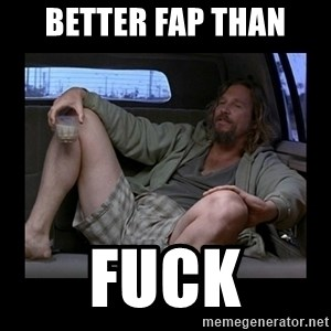 Better fap than - BETTER FAP THAN FUCK