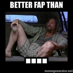 Better fap than - Better Fap Than ....