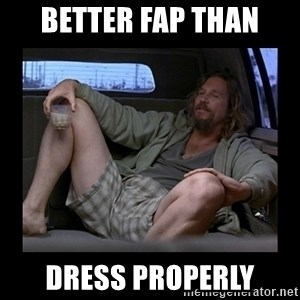 Better fap than - BETTER FAP THAN DRESS PROPERLY