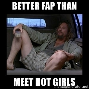 Better fap than - Better fap than meet hot girls