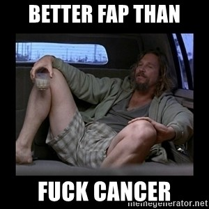 Better fap than - Better fap than fuck cancer