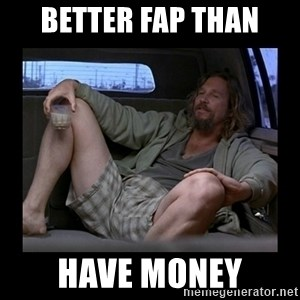Better fap than - better fap than have money