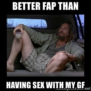Better fap than - Better fap than having sex with my GF