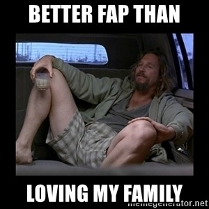 Better fap than - better fap than loving my family