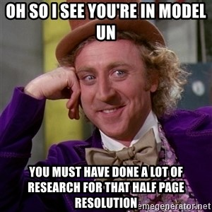 Willy Wonka - OH So I see you're in model un you must have done a lot of research for that half page resolution