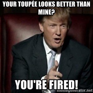 Donald Trump - your toupée looks better than mine? you're fired!