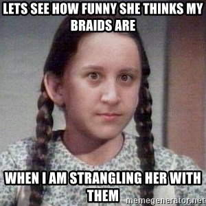 PTSD Prairie Girl - lets see how funny she thinks my braids are when i am strangling her with them