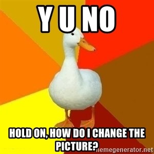 Technologically Impaired Duck - Y U NO HOLD on, how do i change the picture?