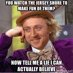 Willy Wonka - you watch the jersey shore to make fun of them? now tell me a lie i can actually believe