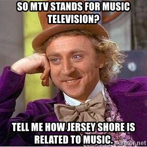 Willy Wonka - So MTV stands for Music TeleVision? Tell me how Jersey Shore is related to music.