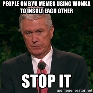 Unimpressed Uchtdorf - People on byu memes using wonka to insult each other stop it