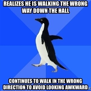 Socially Awkward Penguin - realizes he is walking the wrong way down the hall continues to walk in the wrong direction to avoid looking awkward