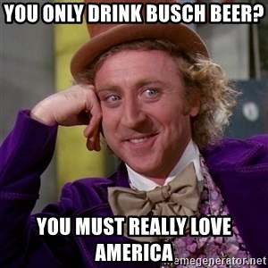 Willy Wonka - You only drink busch beer? you must really love America