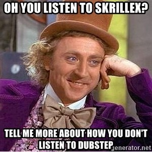 Willy Wonka - oH yOU LISTEN TO SKRILLEX? TELL ME MORE ABOUT HOW YOU DON'T LISTEN TO DUBSTEP