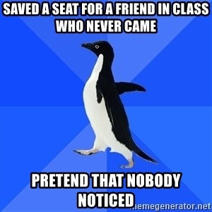 Socially Awkward Penguin - saved a seat for a friend in class who never came pretend that nobody noticed