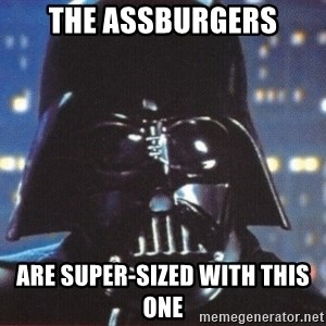 Darth Vader - the assburgers are super-sized with this one