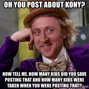 Willy Wonka - oH YOU POST ABOUT KONY? Now tell me, how many kids did you save posting that and how many kids were taken when you were posting that?
