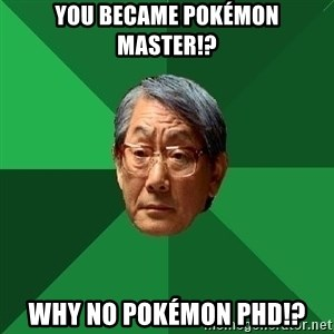 High Expectations Asian Father - you became pokémon master!? Why no pokémon PhD!?
