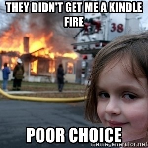 Disaster Girl - they didn't get me a kindle fire poor choice