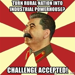 STALINVK - TURN RURAL NATION INTO      INDUSTRIAL POWERHOUSE? CHALLENGE ACCEPTED!