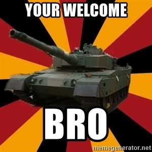 http://memegenerator.net/The-Impudent-Tank3 - YOUR WELCOME BRO