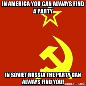 In Soviet Russia - In america you can always find a party In soviet Russia the party can always find YOU!