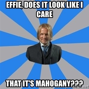 Drunk mentor - Effie, does it look like i care that it's Mahogany???