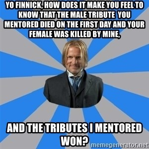 Drunk mentor - Yo Finnick, how does it make you feel to know that the male tribute  you mentored died on the first day and your female was killed by mine, and the tributes i mentored won?