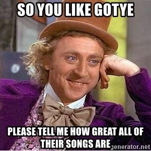 Willy Wonka - so you like gotye please tell me how great all of their songs are