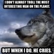 wolf banderson - i don't alwasy troll the most interesting man on the planet. but when i do, he cries.