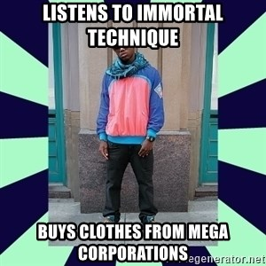 Pretentious hip hop fan - Listens to Immortal Technique Buys clothes from mega corporations